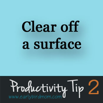 Productivity Tip 2 - Clear off a surface