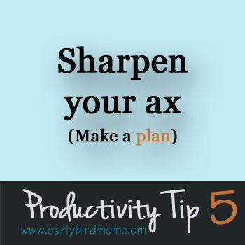 Productivity Tip #5: Sharpen your ax - make a plan