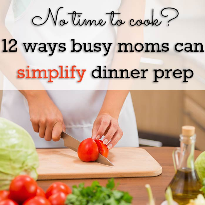 No time to cook? 12 ways busy moms can simplify dinner prep