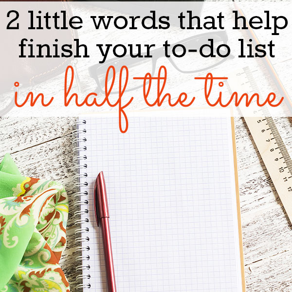 These 2 little words make it easy to finish your to-do list in half the time