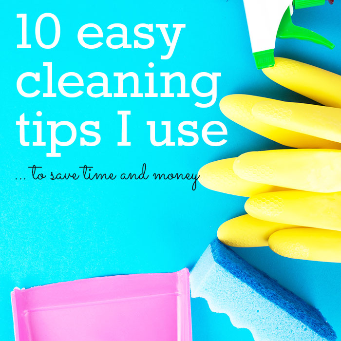10 easy cleaning tips I use to save time and money