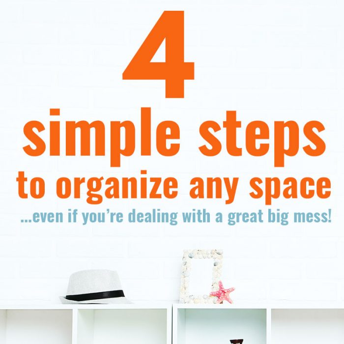 4 simple steps to organize any space (even if you're dealing with a great big mess!)